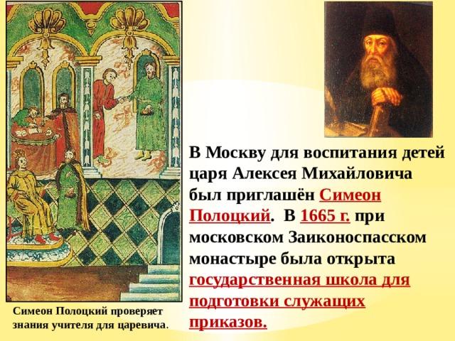 В Москву для воспитания детей царя Алексея Михайловича был приглашён Симеон Полоцкий . В 1665 г. при московском Заиконоспасском монастыре была открыта государственная школа для подготовки служащих приказов. Симеон Полоцкий проверяет знания учителя для царевича .