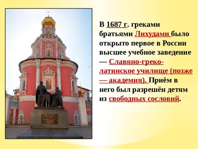 В 1687 г . греками братьями Лихудами  было открыто первое в России высшее учебное заведение — Славяно-греко-латинское училище (позже — академия). Приём в него был разрешён детям из свободных сословий .