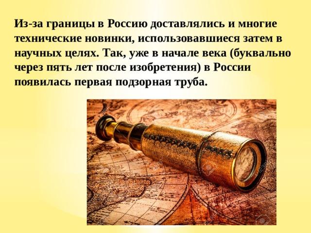 Из-за границы в Россию доставлялись и многие технические новинки, использовавшиеся затем в научных целях. Так, уже в начале века (буквально через пять лет после изобретения) в России появилась первая подзорная труба.