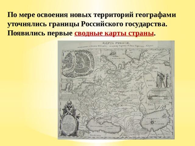 По мере освоения новых территорий географами уточнялись границы Российского государства. Появились первые сводные карты страны .