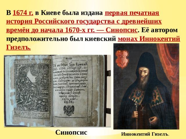 В 1674 г. в Киеве была издана первая печатная история Российского государства с древнейших времён до начала 1670-х гг. — Синопсис . Её автором предположительно был киевский монах Иннокентий Гизелъ. Синопсис Иннокентий Гизелъ .