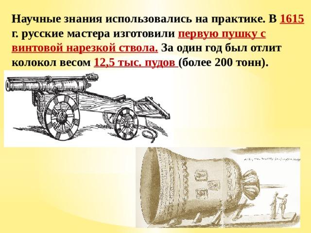 Научные знания использовались на практике. В 1615 г. русские мастера изготовили первую пушку с винтовой нарезкой ствола. За один год был отлит колокол весом 12,5 тыс. пудов (более 200 тонн).