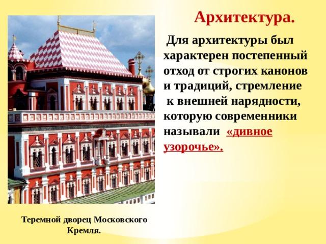 Архитектура.  Для архитектуры был характерен постепенный отход от строгих канонов и традиций, стремление  к внешней нарядности, которую современники называли «дивное узорочье». Теремной дворец Московского Кремля.