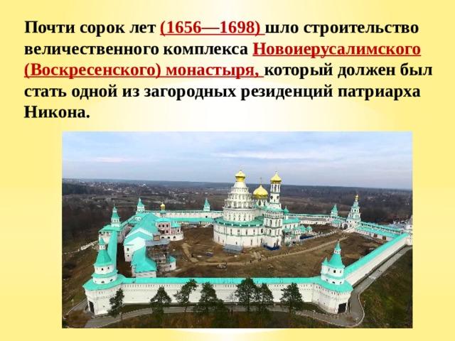 Почти сорок лет (1656—1698) шло строительство величественного комплекса Новоиерусалимского (Воскресенского) монастыря, который должен был стать одной из загородных резиденций патриарха Никона.