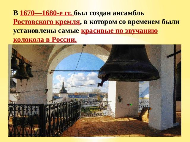 В 1670—1680-е гг. был создан ансамбль Ростовского кремля , в котором со временем были установлены самые красивые по звучанию колокола в России.