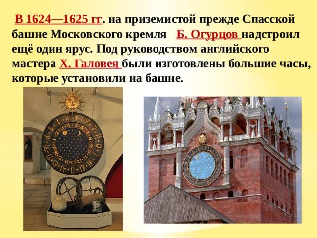 В 1624—1625 гг . на приземистой прежде Спасской башне Московского кремля Б. Огурцов надстроил ещё один ярус. Под руководством английского мастера X. Галовея были изготовлены большие часы, которые установили на башне.