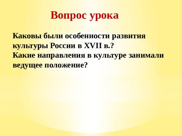 Вопрос урока Каковы были особенности развития культуры России в XVII в.? Какие направления в культуре занимали ведущее положение?