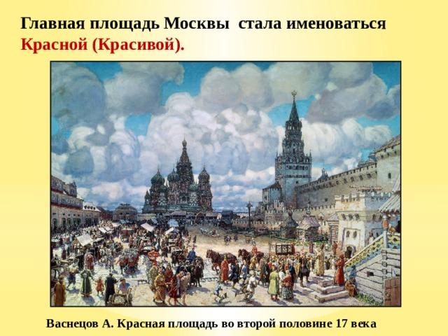 Главная площадь Москвы стала именоваться Красной (Красивой). Васнецов А. Красная площадь во второй половине 17 века