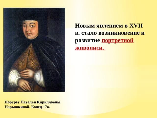 Новым явлением в XVII в. стало возникновение и развитие портретной живописи. Портрет Натальи Кирилловны Нарышкиной. Конец 17в.