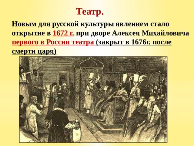 Театр.  Новым для русской культуры явлением стало открытие в 1672 г. при дворе Алексея Михайловича первого в России театра (закрыт в 1676г. после смерти царя)