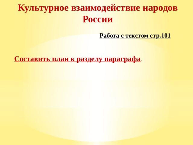 Культурное взаимодействие народов России Работа с текстом стр.101 Составить план к разделу параграфа .