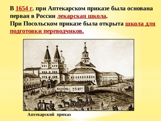 В 1654 г . при Аптекарском приказе была основана первая в России лекарская школа . При Посольском приказе была открыта школа для подготовки переводчиков. Аптекарский приказ