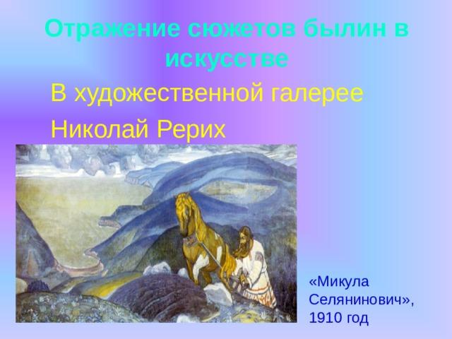 Отражение сюжетов былин в искусстве  В художественной галерее  Николай Рерих «Микула Селянинович», 1910 год