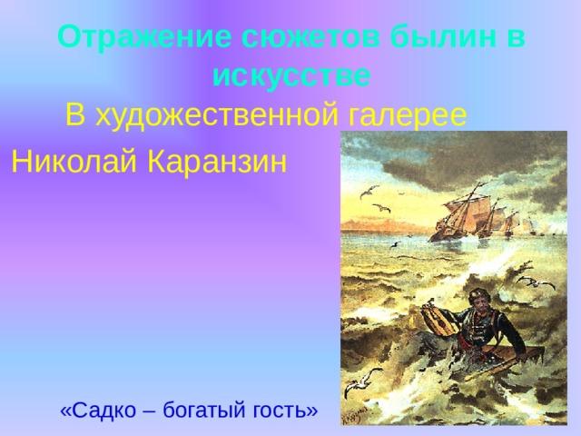 Отражение сюжетов былин в искусстве  В художественной галерее Николай Каранзин  «Садко – богатый гость»