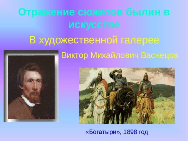 Отражение сюжетов былин в искусстве  В художественной галерее  Виктор Михайлович Васнецов «Богатыри», 1898 год