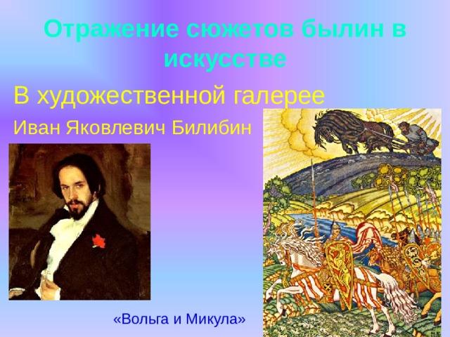 Отражение сюжетов былин в искусстве В художественной галерее Иван Яковлевич Билибин  «Вольга и Микула»