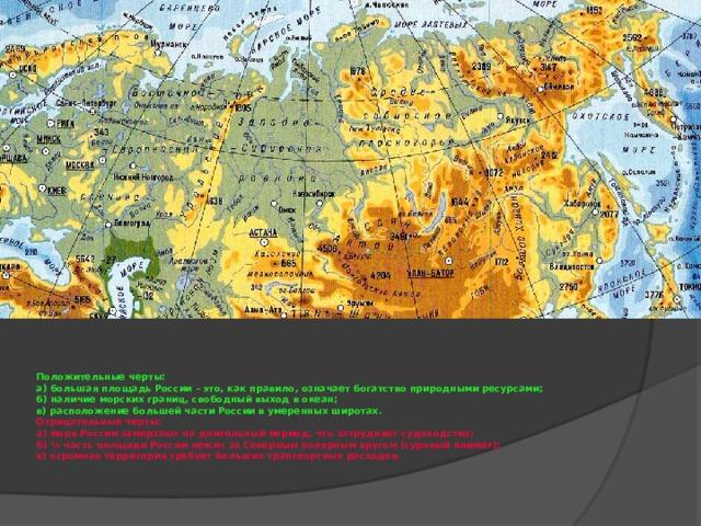 Положительные черты:  а) большая площадь России – это, как правило, означает богатство природными ресурсами;  б) наличие морских границ, свободный выход в океан;  в) расположение большей части России в умеренных широтах.  Отрицательные черты:  а) моря России замерзают на длительный период, что затрудняет судоходство;  б) ¼ часть площади России лежит за Северным полярным кругом (суровый климат);  в) огромная территория требует больших транспортных расходов.