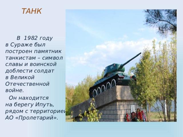ТАНК     В 1982 году вСураже был построен памятник танкистам– символ славы ивоинской доблести солдат вВеликой Отечественной войне.  Оннаходится наберегу Ипуть, рядом стерриторией АО«Пролетарий».