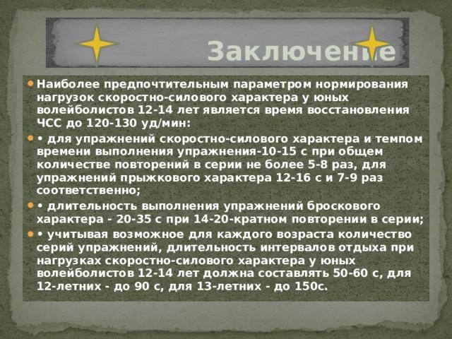 Заключение Наиболее предпочтительным параметром нормирования нагрузок скоростно-силового характера у юных волейболистов 12-14 лет является время восстановления ЧСС до 120-130 уд/мин: • для упражнений скоростно-силового характера и темпом времени выполнения упражнения-10-15 с при общем количестве повторений в серии не более 5-8 раз, для упражнений прыжкового характера 12-16 с и 7-9 раз соответственно; • длительность выполнения упражнений броскового характера - 20-35 с при 14-20-кратном повторении в серии; • учитывая возможное для каждого возраста количество серий упражнений, длительность интервалов отдыха при нагрузках скоростно-силового характера у юных волейболистов 12-14 лет должна составлять 50-60 с, для 12-летних - до 90 с, для 13-летних - до 150с.