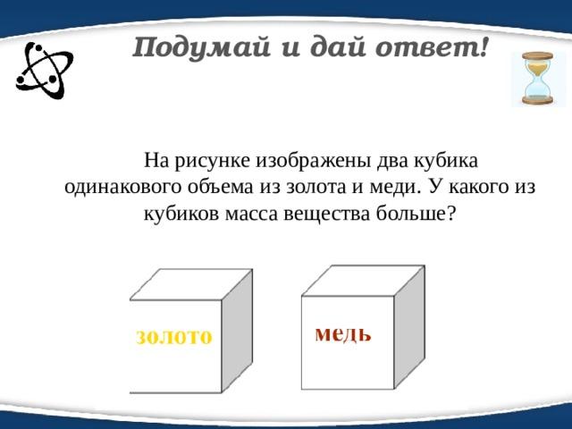Подумай и дай ответ!  На рисунке изображены два кубика одинакового объема из золота и меди. У какого из кубиков масса вещества больше?