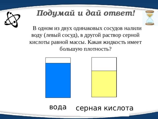 Подумай и дай ответ!  В одном из двух одинаковых сосудов налили воду (левый сосуд), в другой раствор серной кислоты равной массы. Какая жидкость имеет большую плотность? серная кислота вода