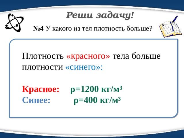 Реши задачу! № 4 У какого из тел плотность больше?  Плотность «красного» тела больше плотности «синего»: Красное:  ρ=1200 кг/м³ Синее: ρ=400 кг/м³