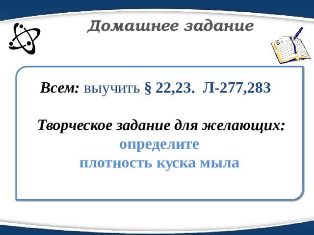 Домашнее задание Всем: выучить § 22,23. Л-277,283   Творческое задание для желающих:  определите  плотность куска мыла