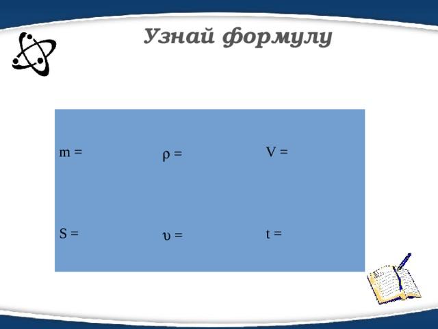 Узнай формулу m =   = S =   = V = t =