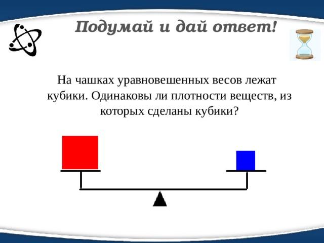 Подумай и дай ответ!  На чашках уравновешенных весов лежат кубики. Одинаковы ли плотности веществ, из которых сделаны кубики?