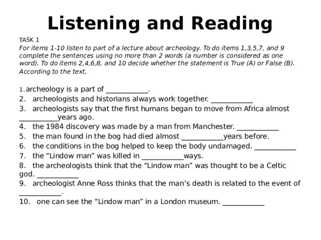 "Listening and Reading TASK 1 For items 1-10 listen to part of a lecture about archeology. To do items 1,3,5,7, and 9 complete the sentences using no more than 2 words (a number is considered as one word). To do items 2,4,6,8, and 10 decide whether the statement is True (A) or False (B). According to the text , 1.  archeology is a part of ____________. 2.  archeologists and historians always work together. ____________ 3.  archeologists say that the first humans began to move from Africa almost ___________years ago. 4.  the 1984 discovery was made by a man from Manchester. ____________ 5.  the man found in the bog had died almost ____________years before. 6.  the conditions in the bog helped to keep the body undamaged. ____________ 7.  the ""Lindow man"" was killed in ____________ways. 8.  the archeologists think that the ""Lindow man"" was thought to be a Celtic god. ____________ 9.  archeologist Anne Ross thinks that the man's death is related to the event of ____________. 10.  one can see the ""Lindow man"" in a London museum. ____________"