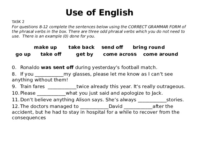 Use of English TASK 2 For questions 8-12 complete the sentences below using the CORRECT GRAMMAR FORM of the phrasal verbs in the box. There are three odd phrasal verbs which you do not need to use. There is an example (0) done for you. make up take back send off bring round go up take off get by come across come around 0.  Ronaldo was sent off during yesterday's football match. 8.  If you ____________my glasses, please let me know as I can't see anything without them! 9.  Train fares ____________twice already this year. It's really outrageous. 10.  Please ____________what you just said and apologize to Jack. 11.  Don't believe anything Alison says. She's always ____________stories. 12.  The doctors managed to ____________David ____________after the accident, but he had to stay in hospital for a while to recover from the consequences
