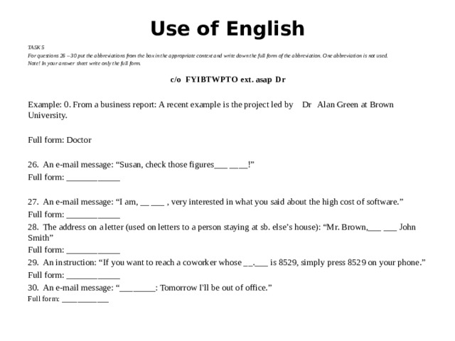 "Use of English TASK 5 For questions 26 – 30 put the abbreviations from the box in the appropriate context and write down the full form of the abbreviation. One abbreviation is not used. Note! In your answer sheet write only the full form. c/o  FYI  BTW  PTO  ext.  asap  Dr Example: 0. From a business report: A recent example is the project led by Dr Alan Green at Brown University. Full form: Doctor 26.  An e-mail message: ""Susan, check those figures___ ____!"" Full form: ____________ 27.  An e-mail message: ""I am, __ ___ , very interested in what you said about the high cost of software."" Full form: ____________ 28.  The address on a letter (used on letters to a person staying at sb. else's house): ""Mr. Brown,___ ___ John Smith"" Full form: ____________ 29.  An instruction: ""If you want to reach a coworker whose __.___ is 8529, simply press 8529 on your phone."" Full form: ____________ 30.  An e-mail message: ""________: Tomorrow I'll be out of office."" Full form: ____________"