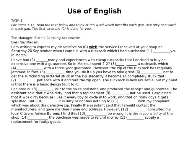Use of English TASK 8 For items 1-15, read the text below and think of the word which best fits each gap. Use only one word in each gap. The first example (0) is done for you . The Manager, Stein's Camping Accessories Dear Sir/ Madam, I am writing to express my dissatisfaction (0) with the service I received at your shop on Saturday 20 September when I came in with a rucksack which I had purchased (1 ) __________you in March. I have had (2) _______many bad experiences with cheap rucksacks that I decided to buy an expensive one with a guarantee. So in March, I spent £ 27 (3)_____ ______ a rucksack, which (4)______ _________ with a three-year guarantee. However, the zip of the rucksack has regularly jammed; in fact, (5)_____ ______ time you do it up you have to take great (6)_____________ not to get the surrounding material stuck in the zip. Recently it became so completely stuck that I (7)_____ ______ patience with it and tore the zip open. The rucksack is now unusable, but my point is that there is a basic design fault to it. I pointed all (8)__________ out to the sales assistant, and produced the receipt and guarantee. The assistant said that it was dirty, and that a replacement (9)___________ not be used. I explained that it was dirty because I use it every day to cycle in to work, and that on rainy days it gets splashed. But (10)_________ it is dirty or not has nothing to (11)___________ with my complaint, which was about the defective zip. Finally the assistant said that I should contact the manufacturers, and gave me their name and address. However, (12)___________ consulted my local Citizens Advice Bureau, I find this (13)_____ _______ be wrong. It is the responsibility of the shop (14)____________ the purchase was made to refund money (15)__________ supply a replacement for faulty goods.