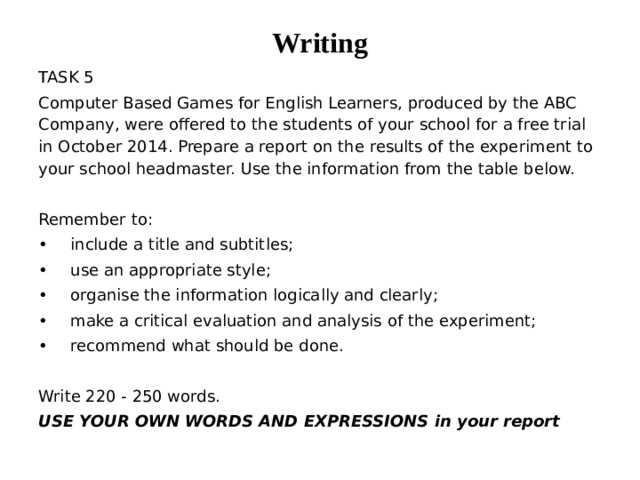 Writing TASK 5 Computer Based Games for English Learners, produced by the ABC Company, were offered to the students of your school for a free trial in October 2014. Prepare a report on the results of the experiment to your school headmaster. Use the information from the table below. Remember to: •  include a title and subtitles; •  use an appropriate style; •  organise the information logically and clearly; •  make a critical evaluation and analysis of the experiment; •  recommend what should be done. Write 220 - 250 words. USE YOUR OWN WORDS AND EXPRESSIONS in your report