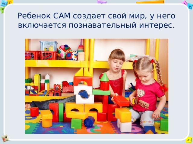 Ребенок САМ создает свой мир, у него включается познавательный интерес.