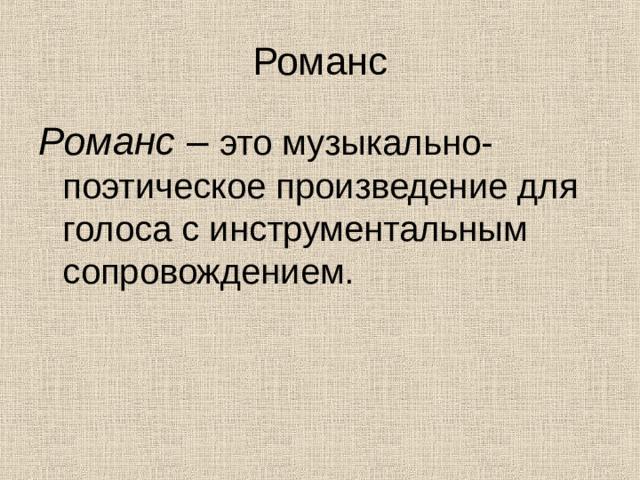 Романс Романс – это музыкально-поэтическое произведение для голоса с инструментальным сопровождением.