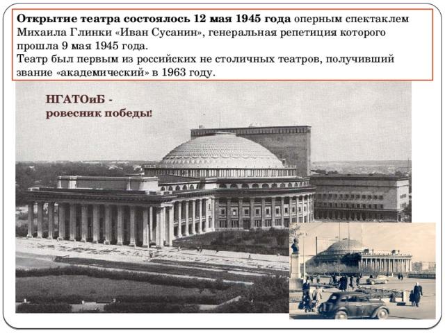 Открытие театра состоялось12 мая1945 года оперным спектаклем Михаила Глинки«Иван Сусанин», генеральная репетиция которого прошла 9 мая1945 года. Театр был первым из российских не столичных театров, получивший звание «академический» в 1963 году. НГАТОиБ - ровесник победы !