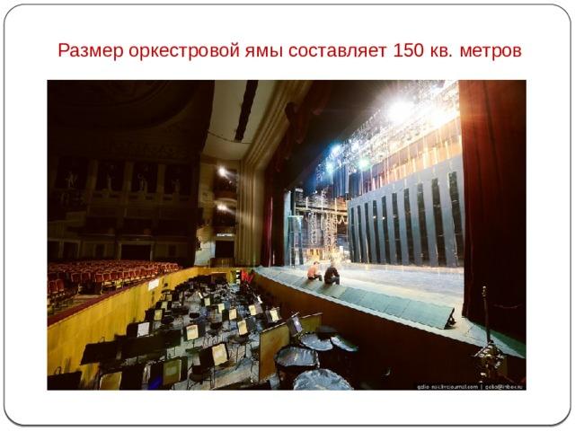 Размер оркестровой ямы составляет 150 кв. метров