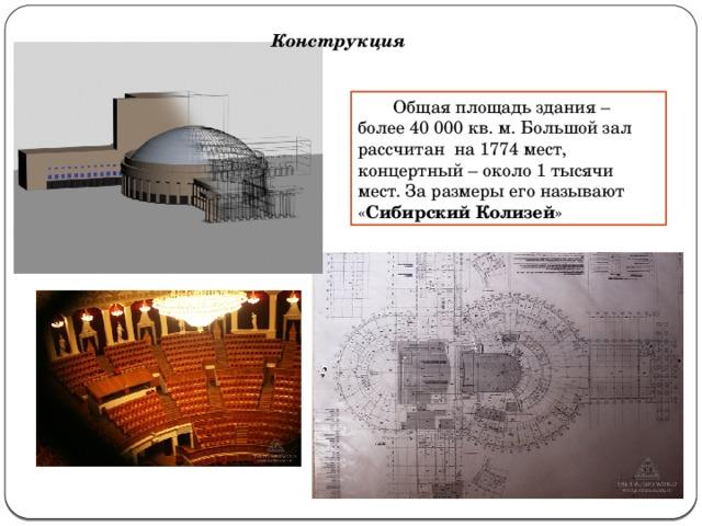 Конструкция  Общая площадь здания – более 40000 кв. м. Большой зал рассчитанна 1774 мест, концертный – около 1 тысячи мест. За размеры его называют « Сибирский Колизей »