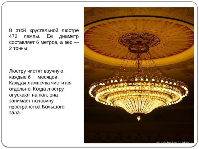 В этой хрустальной люстре 472 лампы. Ее диаметр составляет 6 метров, а вес — 2 тонны. Люстру чистят вручную каждые 6 месяцев. Каждая лампочка чистится отдельно. Когда люстру опускают на пол, она занимает половину пространства Большого зала.