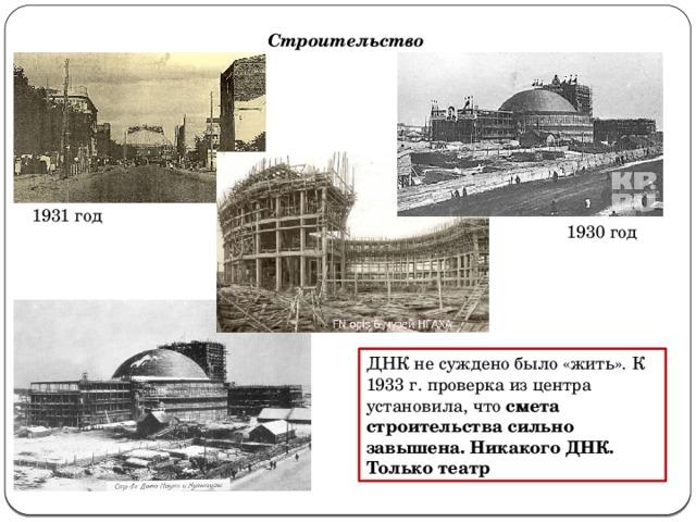 Строительство 1931 год 1930 год ДНК не суждено было «жить». К 1933 г. проверка из центра установила, что смета строительства сильно завышена. Никакого ДНК. Только театр