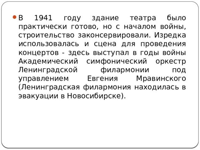 В 1941 году здание театра было практически готово, но с началом войны, строительство законсервировали. Изредка использовалась и сцена для проведения концертов - здесь выступал в годы войны Академический симфонический оркестр Ленинградской филармонии под управлением Евгения Мравинского (Ленинградская филармония находилась в эвакуации в Новосибирске).