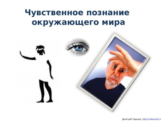 Чувственное познание  окружающего мира  Дмитрий Тарасов, http://videouroki.net