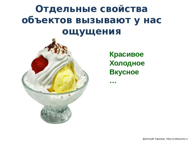 Отдельные свойства объектов вызывают у нас ощущения Красивое Холодное Вкусное …  Дмитрий Тарасов, http://videouroki.net
