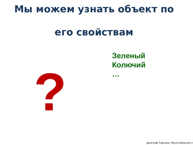 Мы можем узнать объект по  его свойствам Зеленый Колючий … ?  Дмитрий Тарасов, http://videouroki.net