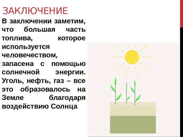 Заключение В заключении заметим, что большая часть топлива, которое используется человечеством, запасена с помощью солнечной энергии. Уголь, нефть, газ – все это образовалось на Земле благодаря воздействию Солнца