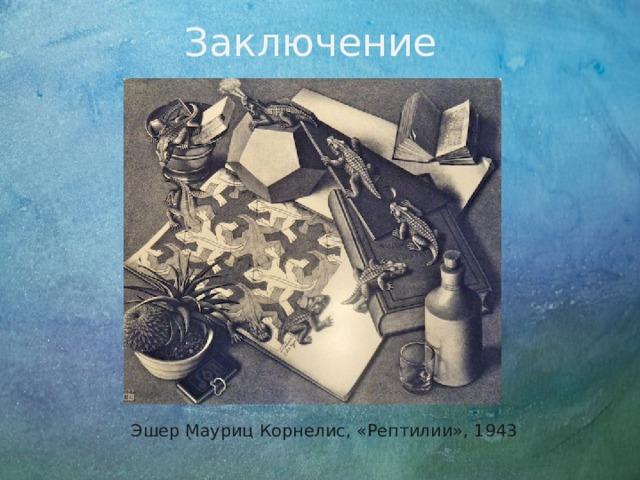 Заключение  Эшер Мауриц Корнелис, «Рептилии», 1943