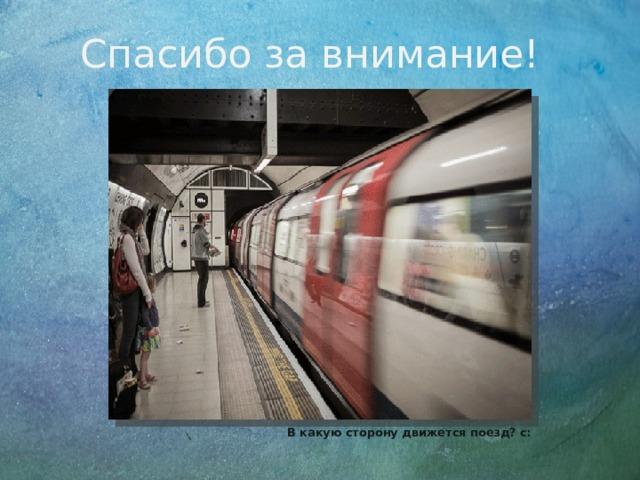 Спасибо за внимание! В какую сторону движется поезд? с: