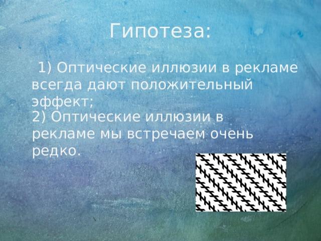 Гипотеза:  1) Оптические иллюзии в рекламе всегда дают положительный эффект; 2) Оптические иллюзии в рекламе мы встречаем очень редко.