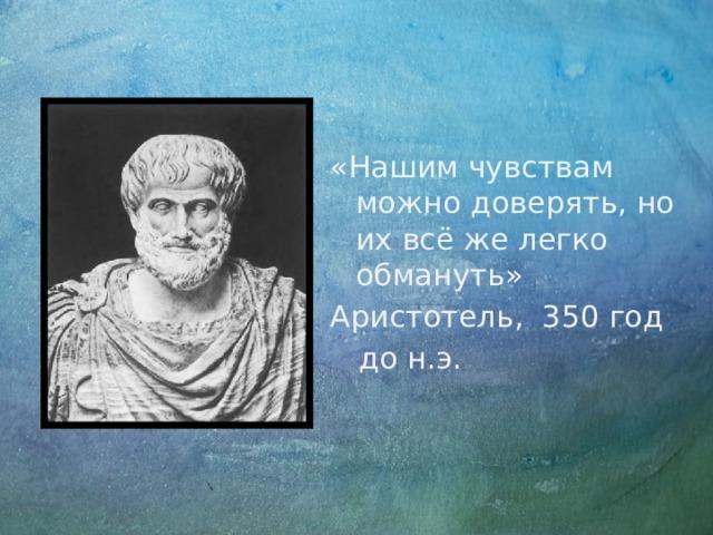 «Нашим чувствам можно доверять, но их всё же легко обмануть» Аристотель, 350 год  до н.э.